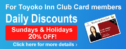 Toyoko Inn Club Card MemberDaily Discount Sundays & Holidays 20% OFF! Click here for details